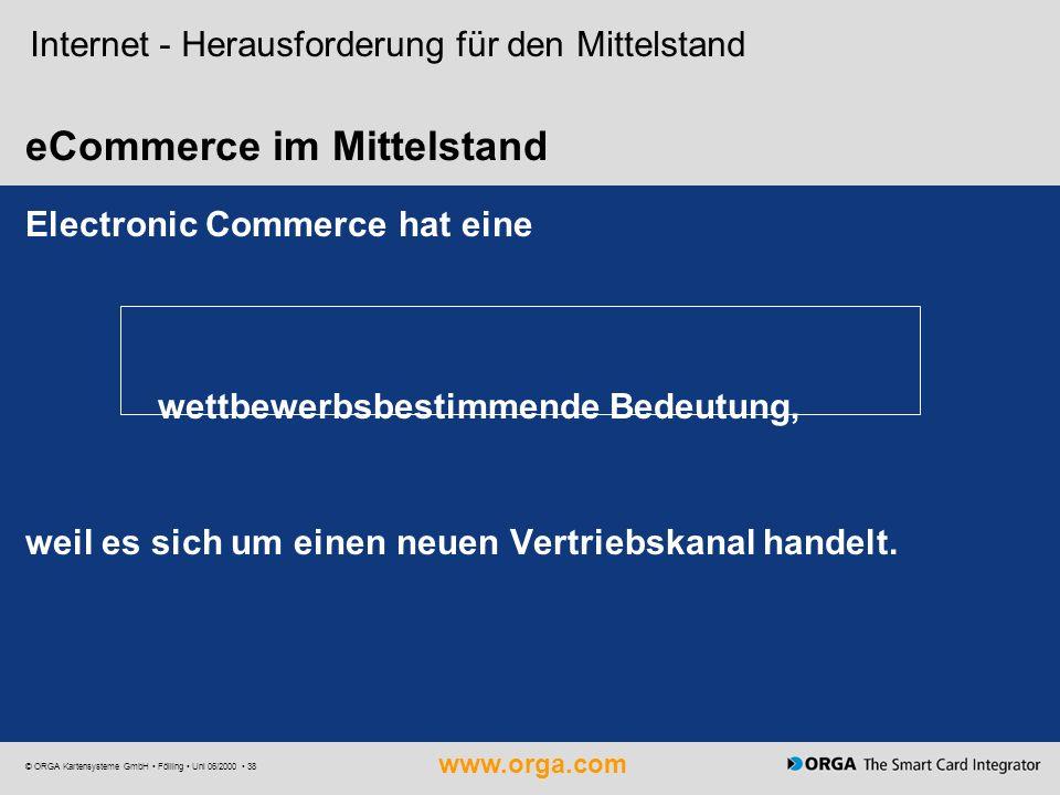 www.orga.com © ORGA Kartensysteme GmbH Fölling Uni 06/2000 38 Internet - Herausforderung für den Mittelstand eCommerce im Mittelstand Electronic Comme