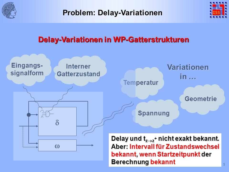 5 Temperatur Geometrie Spannung Variationen in … Eingangs- signalform Interner Gatterzustand Problem: Delay-Variationen Aber: Intervall für Zustandswechsel bekannt, wenn Startzeitpunkt der Berechnung bekannt Delay und t nicht exakt bekannt.