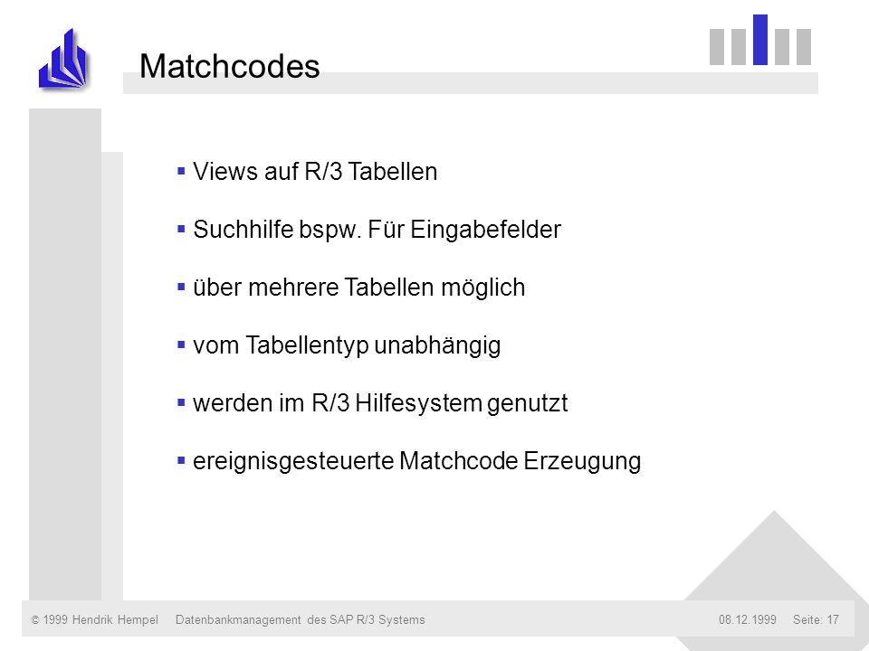 © 1999 Hendrik Hempel08.12.1999Datenbankmanagement des SAP R/3 SystemsSeite: 17 Matchcodes Views auf R/3 Tabellen Suchhilfe bspw. Für Eingabefelder üb