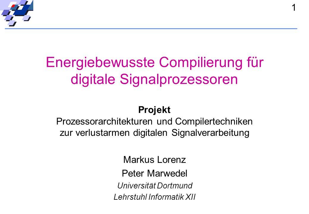 1 Energiebewusste Compilierung für digitale Signalprozessoren Markus Lorenz Peter Marwedel Universität Dortmund Lehrstuhl Informatik XII Projekt Prozessorarchitekturen und Compilertechniken zur verlustarmen digitalen Signalverarbeitung