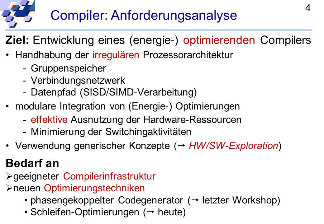 4 Ziel: Entwicklung eines (energie-) optimierenden Compilers Handhabung der irregulären Prozessorarchitektur -Gruppenspeicher -Verbindungsnetzwerk -Datenpfad (SISD/SIMD-Verarbeitung) modulare Integration von (Energie-) Optimierungen -effektive Ausnutzung der Hardware-Ressourcen -Minimierung der Switchingaktivitäten Verwendung generischer Konzepte ( HW/SW-Exploration) Bedarf an geeigneter Compilerinfrastruktur neuen Optimierungstechniken phasengekoppelter Codegenerator ( letzter Workshop) Schleifen-Optimierungen ( heute) Compiler: Anforderungsanalyse