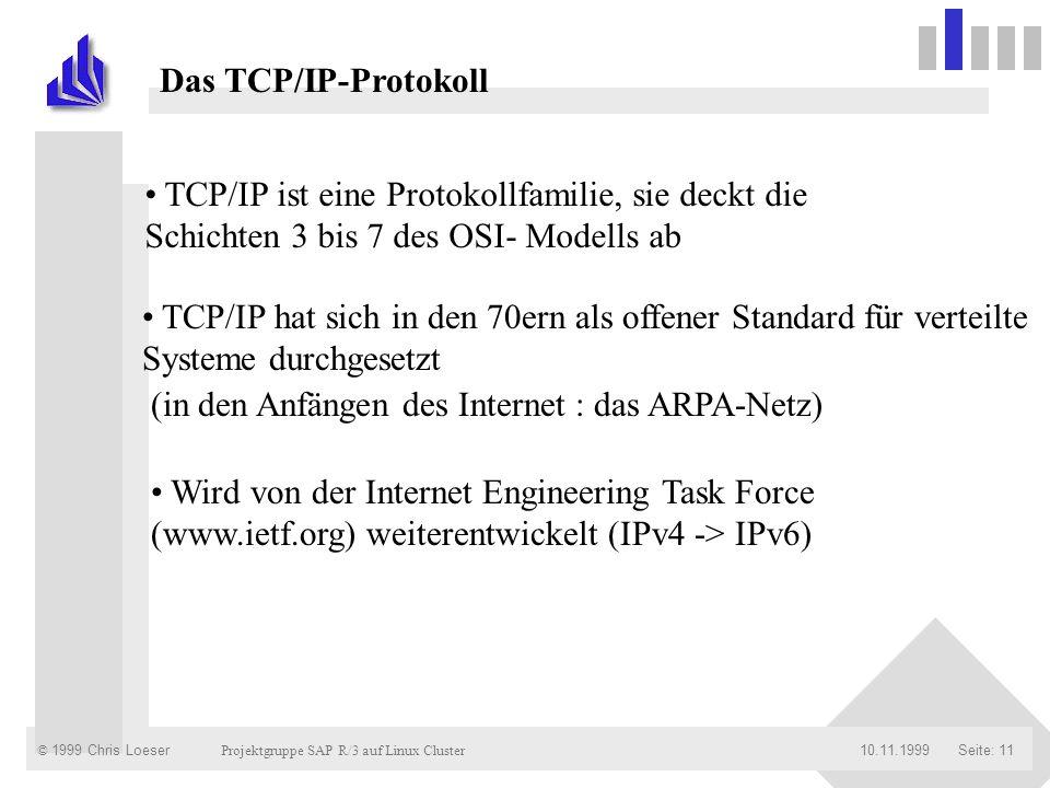 © 1999 Chris Loeser Projektgruppe SAP R/3 auf Linux Cluster Seite: 1110.11.1999 Das TCP/IP-Protokoll TCP/IP ist eine Protokollfamilie, sie deckt die S