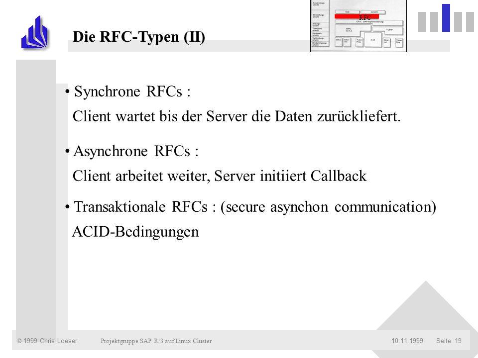 © 1999 Chris Loeser Projektgruppe SAP R/3 auf Linux Cluster Seite: 1910.11.1999 Die RFC-Typen (II) Synchrone RFCs : Client wartet bis der Server die D