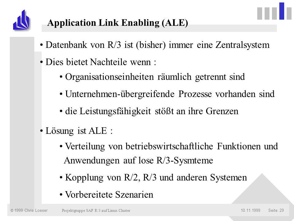 © 1999 Chris Loeser Projektgruppe SAP R/3 auf Linux Cluster Seite: 2910.11.1999 Application Link Enabling (ALE) Datenbank von R/3 ist (bisher) immer e