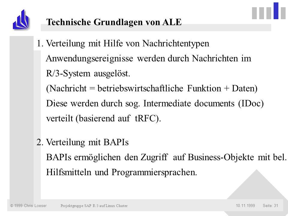 © 1999 Chris Loeser Projektgruppe SAP R/3 auf Linux Cluster Seite: 3110.11.1999 Technische Grundlagen von ALE 1. Verteilung mit Hilfe von Nachrichtent