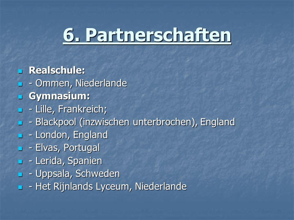 6. Partnerschaften Realschule: Realschule: - Ommen, Niederlande - Ommen, Niederlande Gymnasium: Gymnasium: - Lille, Frankreich; - Lille, Frankreich; -