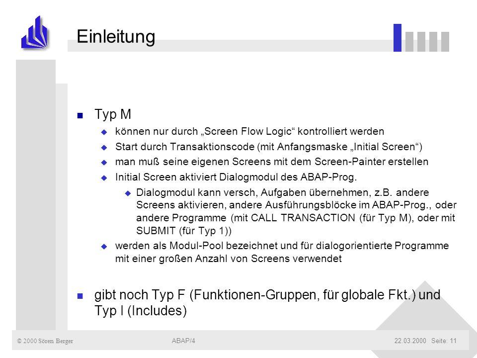© 2000 Sören Berger ABAP/422.03.2000ABAP/4Seite: 11 Einleitung n Typ M u können nur durch Screen Flow Logic kontrolliert werden u Start durch Transakt