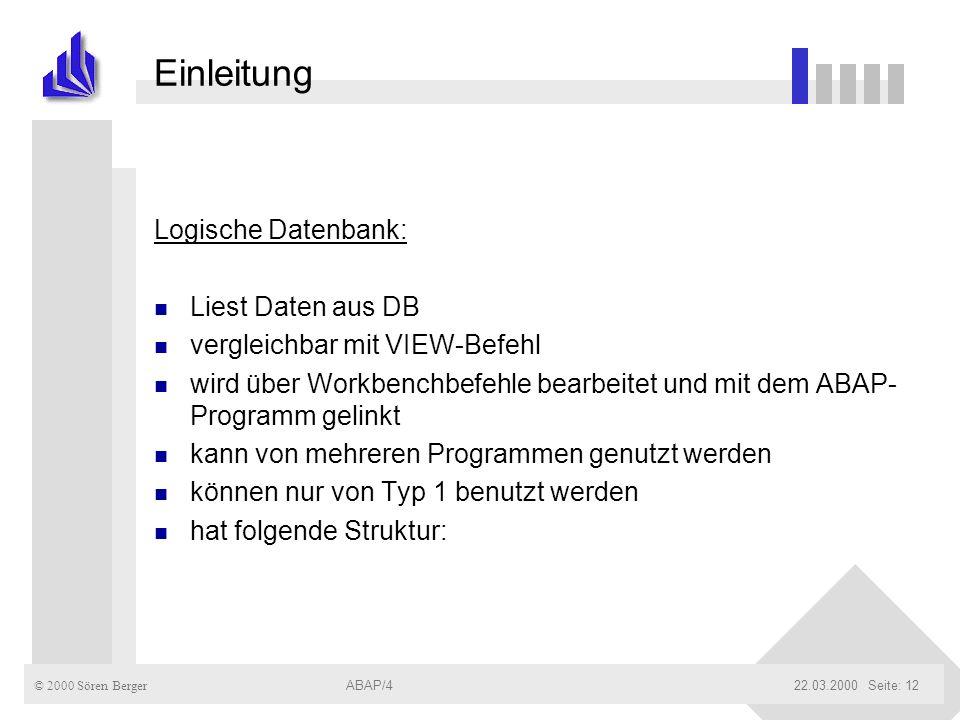 © 2000 Sören Berger ABAP/422.03.2000ABAP/4Seite: 12 Einleitung Logische Datenbank: n Liest Daten aus DB n vergleichbar mit VIEW-Befehl n wird über Wor