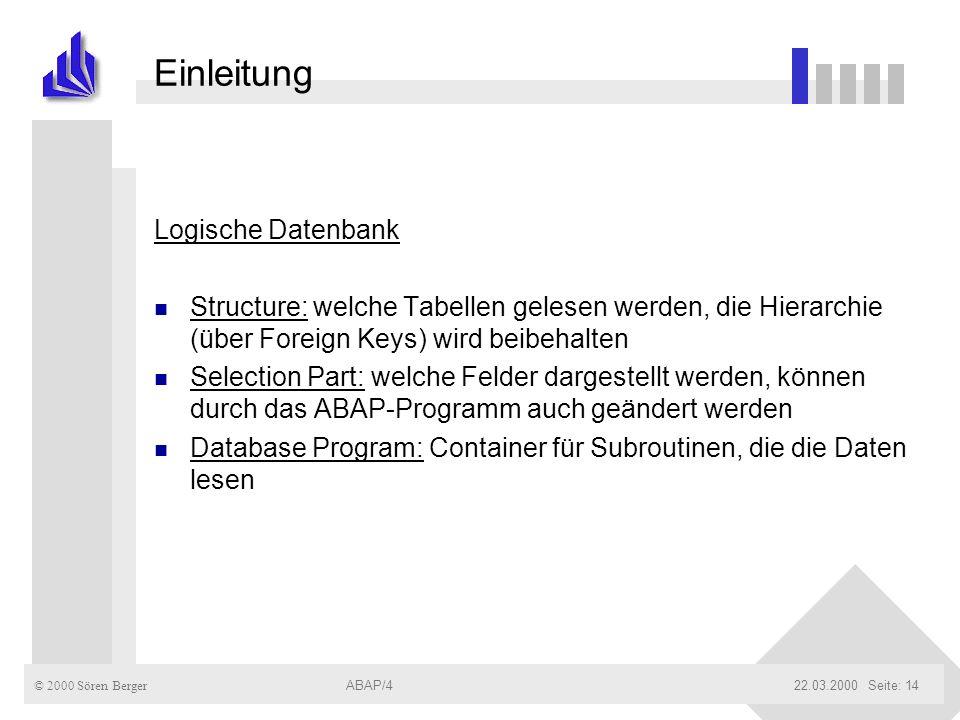 © 2000 Sören Berger ABAP/422.03.2000ABAP/4Seite: 14 Einleitung Logische Datenbank n Structure: welche Tabellen gelesen werden, die Hierarchie (über Fo