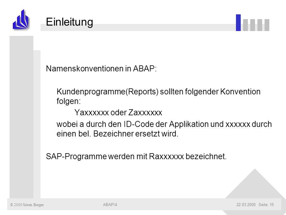 © 2000 Sören Berger ABAP/422.03.2000ABAP/4Seite: 15 Einleitung Namenskonventionen in ABAP: Kundenprogramme(Reports) sollten folgender Konvention folge