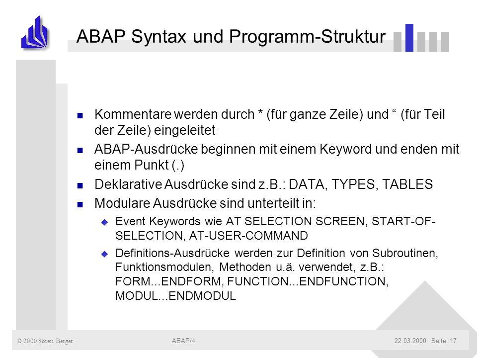 © 2000 Sören Berger ABAP/422.03.2000ABAP/4Seite: 17 ABAP Syntax und Programm-Struktur n Kommentare werden durch * (für ganze Zeile) und (für Teil der