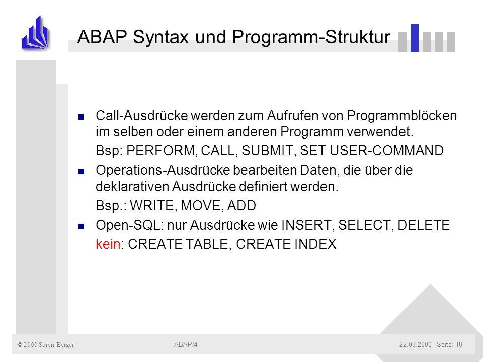 © 2000 Sören Berger ABAP/422.03.2000ABAP/4Seite: 18 ABAP Syntax und Programm-Struktur n Call-Ausdrücke werden zum Aufrufen von Programmblöcken im selb
