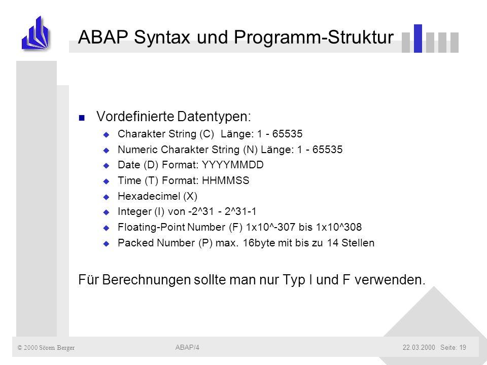 © 2000 Sören Berger ABAP/422.03.2000ABAP/4Seite: 19 ABAP Syntax und Programm-Struktur n Vordefinierte Datentypen: u Charakter String (C) Länge: 1 - 65