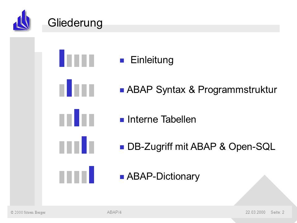 © 2000 Sören Berger ABAP/422.03.2000ABAP/4Seite: 2 Gliederung n Einleitung n ABAP Syntax & Programmstruktur n Interne Tabellen n DB-Zugriff mit ABAP &
