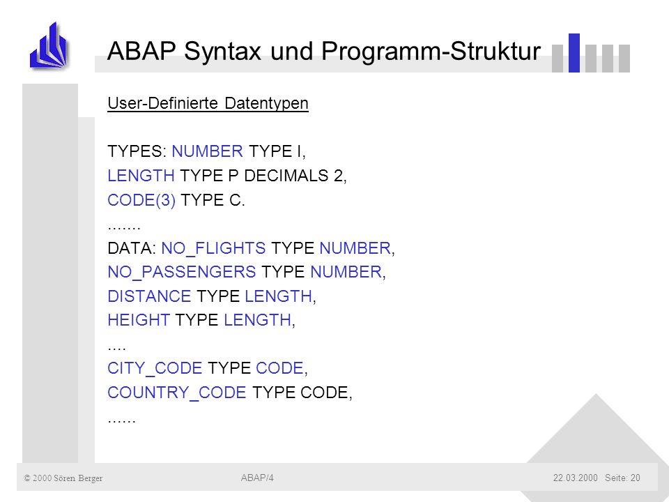 © 2000 Sören Berger ABAP/422.03.2000ABAP/4Seite: 20 ABAP Syntax und Programm-Struktur User-Definierte Datentypen TYPES: NUMBER TYPE I, LENGTH TYPE P D