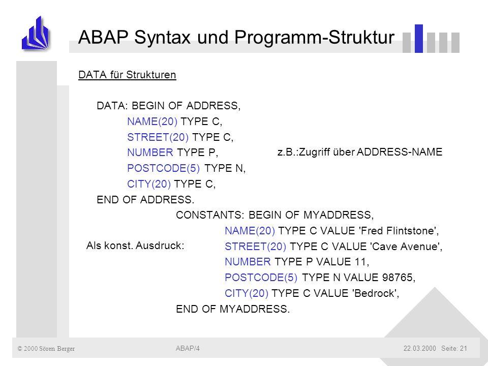 © 2000 Sören Berger ABAP/422.03.2000ABAP/4Seite: 21 ABAP Syntax und Programm-Struktur DATA für Strukturen DATA: BEGIN OF ADDRESS, NAME(20) TYPE C, STR