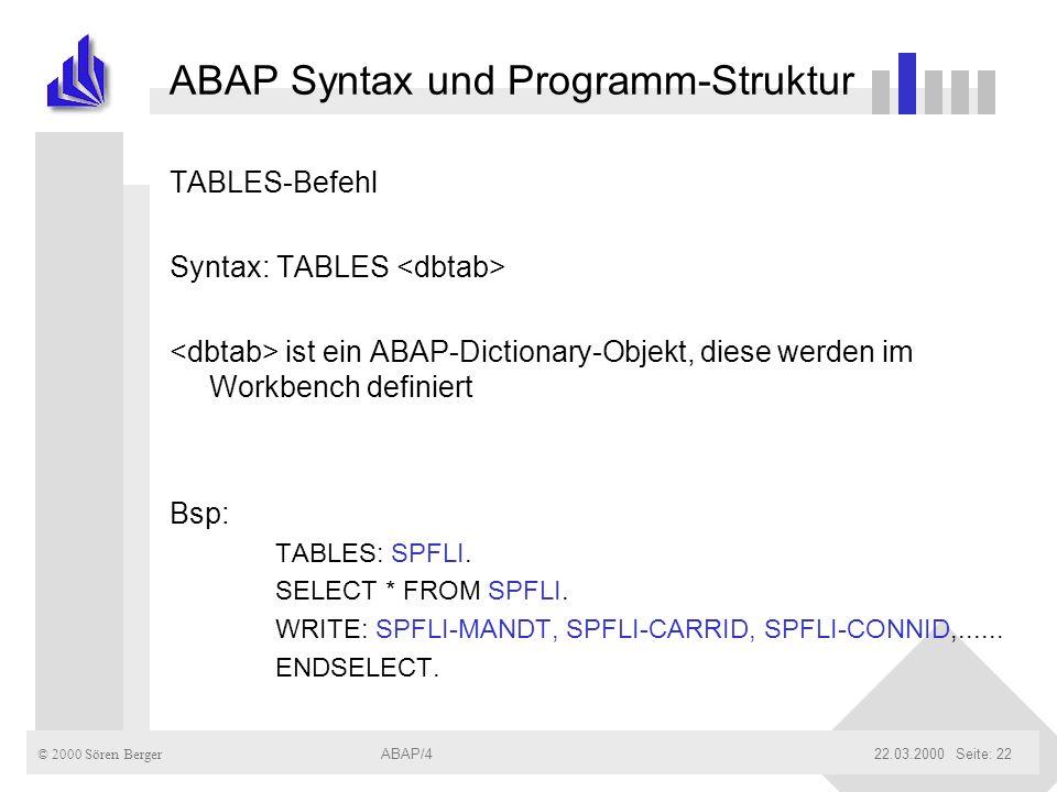 © 2000 Sören Berger ABAP/422.03.2000ABAP/4Seite: 22 ABAP Syntax und Programm-Struktur TABLES-Befehl Syntax: TABLES ist ein ABAP-Dictionary-Objekt, die