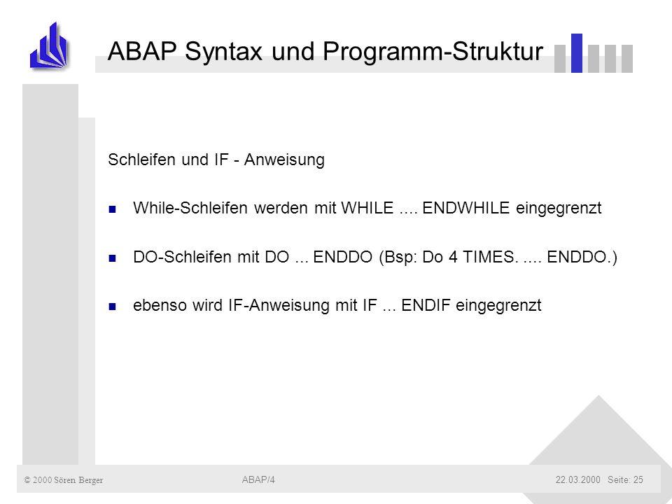 © 2000 Sören Berger ABAP/422.03.2000ABAP/4Seite: 25 ABAP Syntax und Programm-Struktur Schleifen und IF - Anweisung n While-Schleifen werden mit WHILE.