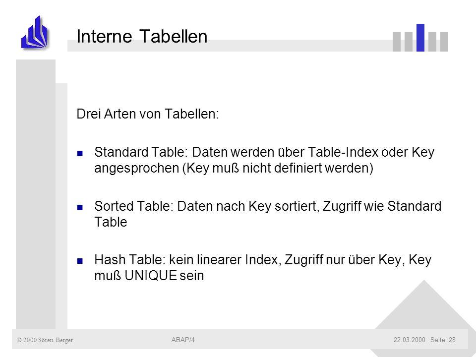 © 2000 Sören Berger ABAP/422.03.2000ABAP/4Seite: 28 Interne Tabellen Drei Arten von Tabellen: n Standard Table: Daten werden über Table-Index oder Key