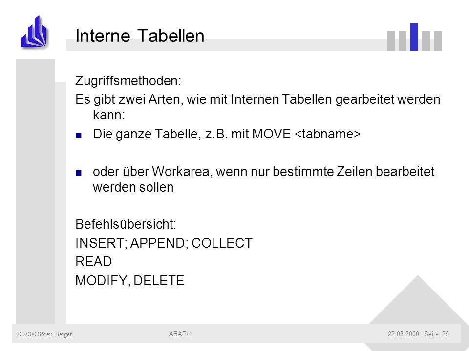 © 2000 Sören Berger ABAP/422.03.2000ABAP/4Seite: 29 Interne Tabellen Zugriffsmethoden: Es gibt zwei Arten, wie mit Internen Tabellen gearbeitet werden