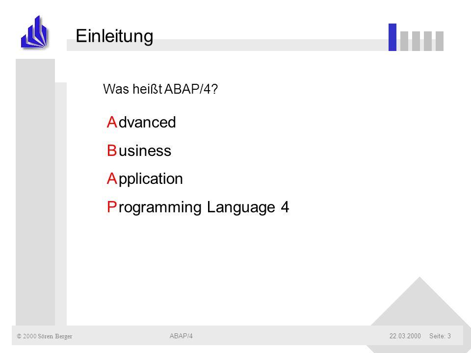 © 2000 Sören Berger ABAP/422.03.2000ABAP/4Seite: 3 Einleitung ABAPABAP dvanced usiness pplication rogramming Language 4 Was heißt ABAP/4?