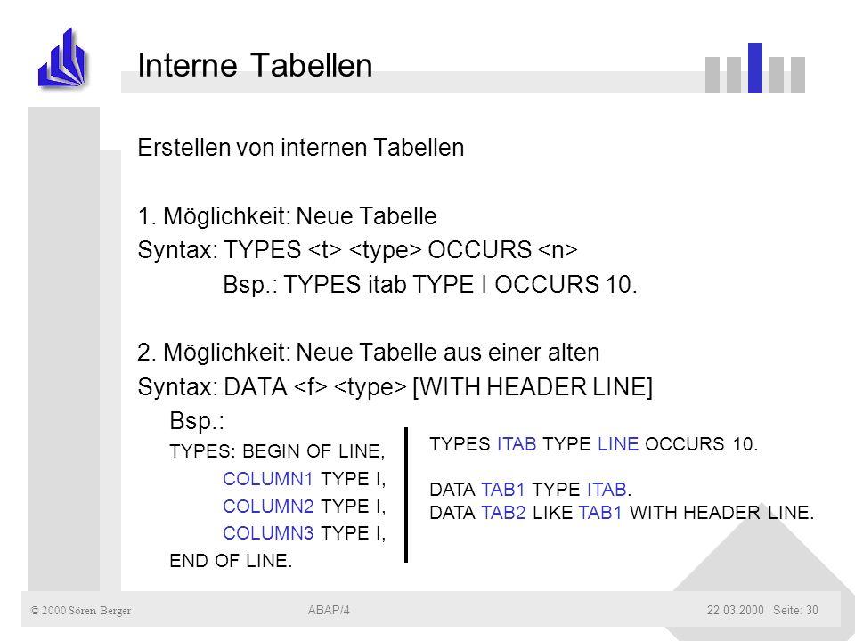 © 2000 Sören Berger ABAP/422.03.2000ABAP/4Seite: 30 Interne Tabellen Erstellen von internen Tabellen 1. Möglichkeit: Neue Tabelle Syntax: TYPES OCCURS