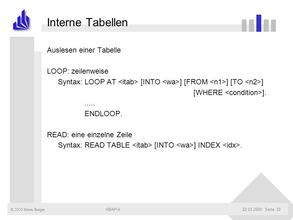 © 2000 Sören Berger ABAP/422.03.2000ABAP/4Seite: 33 Interne Tabellen Auslesen einer Tabelle LOOP: zeilenweise Syntax: LOOP AT [INTO ] [FROM ] [TO ] [W