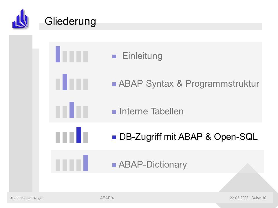 © 2000 Sören Berger ABAP/422.03.2000ABAP/4Seite: 36 Gliederung n Einleitung n ABAP Syntax & Programmstruktur n Interne Tabellen n DB-Zugriff mit ABAP