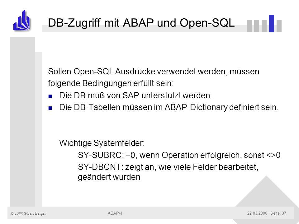 © 2000 Sören Berger ABAP/422.03.2000ABAP/4Seite: 37 DB-Zugriff mit ABAP und Open-SQL Sollen Open-SQL Ausdrücke verwendet werden, müssen folgende Bedin