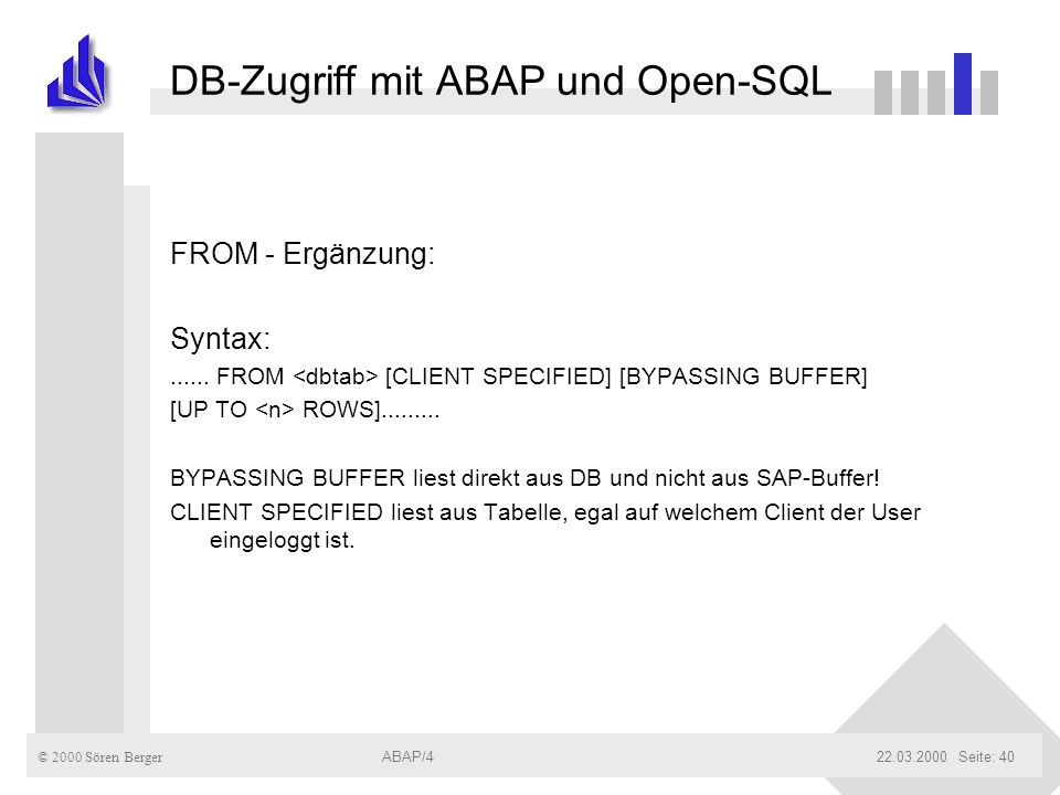 © 2000 Sören Berger ABAP/422.03.2000ABAP/4Seite: 40 DB-Zugriff mit ABAP und Open-SQL FROM - Ergänzung: Syntax:...... FROM [CLIENT SPECIFIED] [BYPASSIN