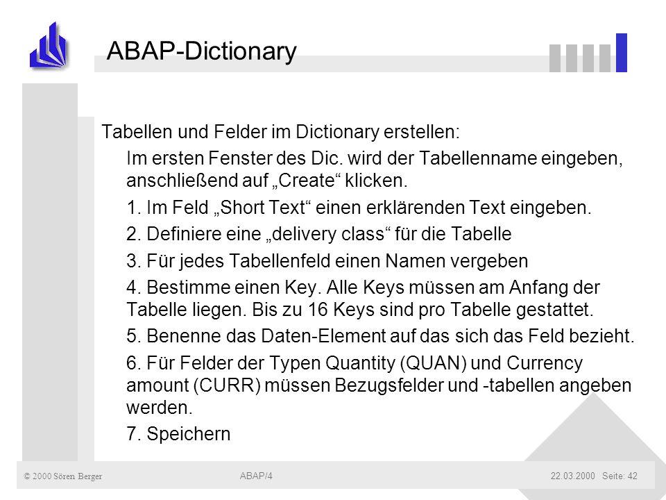 © 2000 Sören Berger ABAP/422.03.2000ABAP/4Seite: 42 ABAP-Dictionary Tabellen und Felder im Dictionary erstellen: Im ersten Fenster des Dic. wird der T