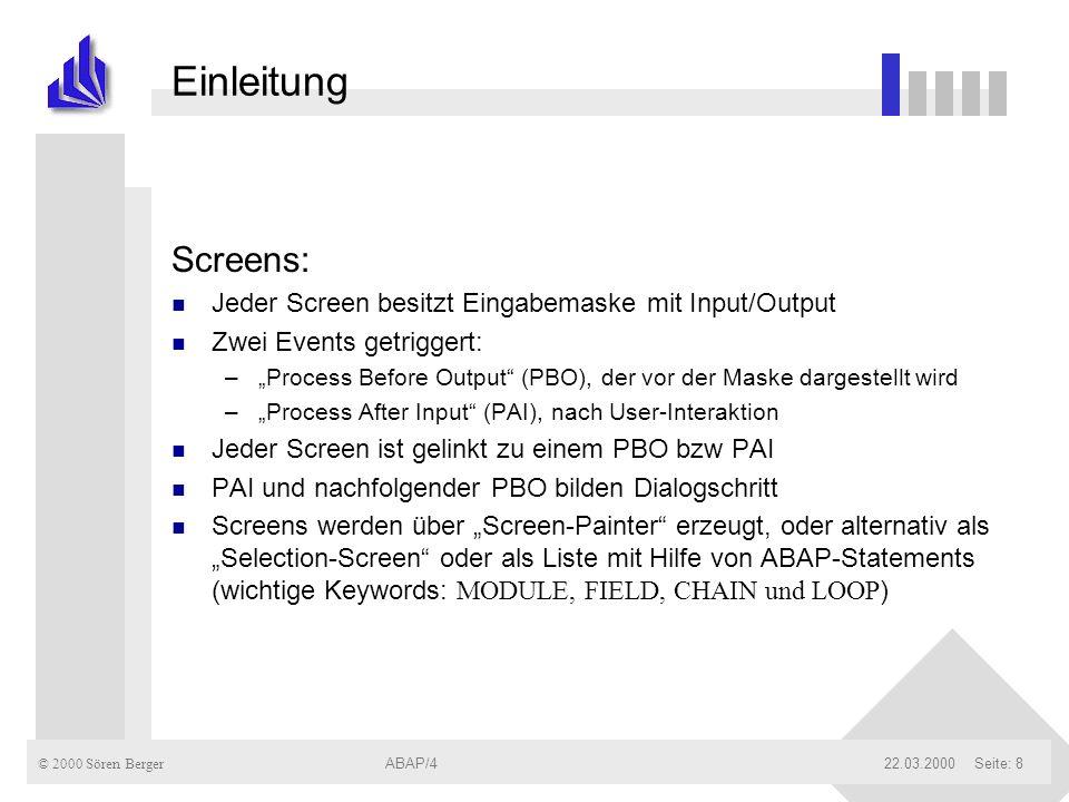 © 2000 Sören Berger ABAP/422.03.2000ABAP/4Seite: 8 Einleitung Screens: n Jeder Screen besitzt Eingabemaske mit Input/Output n Zwei Events getriggert: