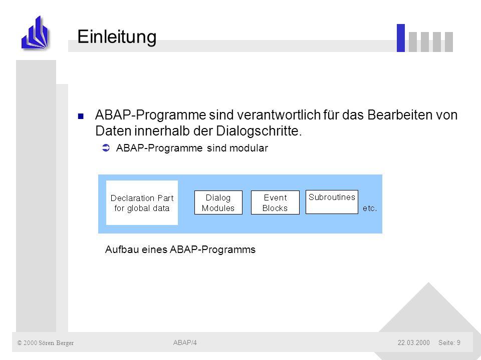 © 2000 Sören Berger ABAP/422.03.2000ABAP/4Seite: 10 Einleitung Verschiedene ABAP-Programmodi n Typ 1 (Report) u werden nicht durch Screens kontrolliert u werden durch SUBMIT-Statement von anderen ABAP-Programmen, oder durch Eintippen des Programmnamens bzw.