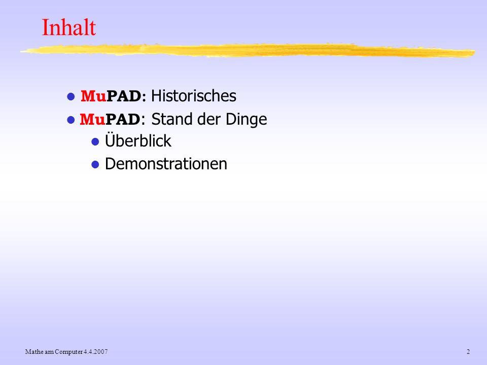Mathe am Computer 4.4.20073 MuPAD: Überblick MuPAD ist ein general purpose Computeralgebra-System (CAS) (Maple, Mathematica, MuPAD, Derive) Entwicklung: seit etwa 1990 (Prof.