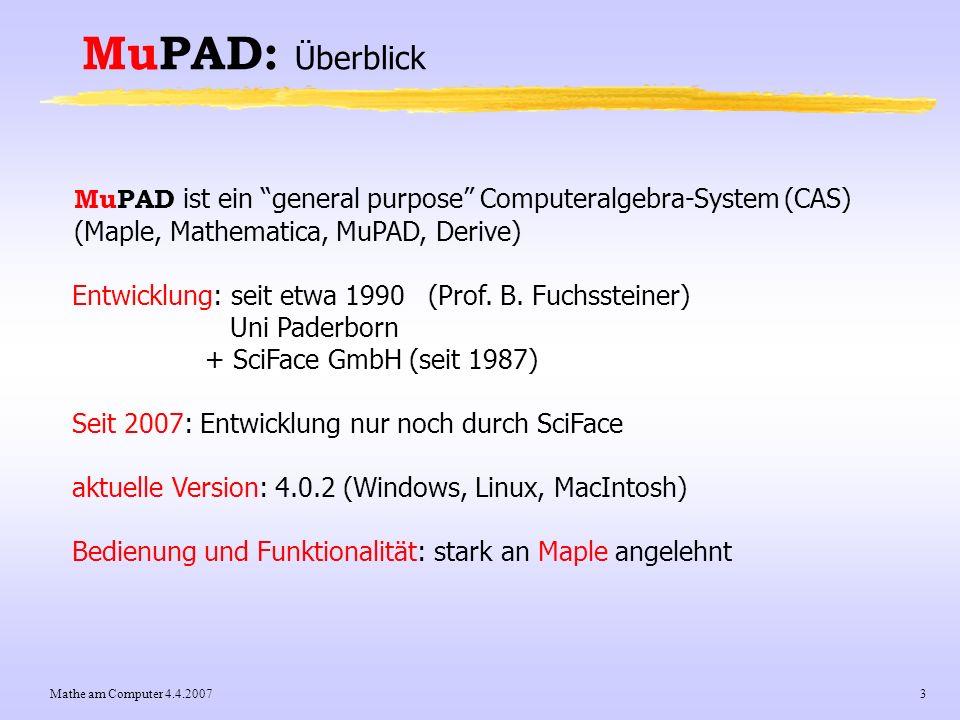 Mathe am Computer 4.4.20073 MuPAD: Überblick MuPAD ist ein general purpose Computeralgebra-System (CAS) (Maple, Mathematica, MuPAD, Derive) Entwicklun