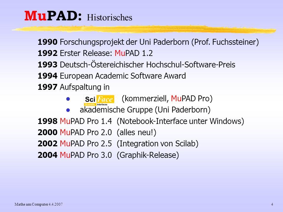 Mathe am Computer 4.4.20075 MuPAD: Historisches 1998 MuPAD Pro 1.4 (Notebook-Interface unter Windows) 2000 MuPAD Pro 2.0 (alles neu!) 2002 MuPAD Pro 2.5 (Integration von Scilab) 2004 MuPAD Pro 3.0 (Graphik-Release) 2005 MuPAD Pro 3.2 (neues QT-Interface unter Linux) 2006 MuPAD Pro 4.0 (platform-unabhängiges QT-Interface) Emeritierung Fuchssteiner Auflösung des akademischen Zweigs, nur noch SciFace keine freien MuPAD-Versionen mehr, nur noch MuPAD-Pro 2007 Februar: Alles ist gut ;-)) aktueller Release MuPAD Pro 4.0.2 Entwicklungsaufwand bis 2007: 200..