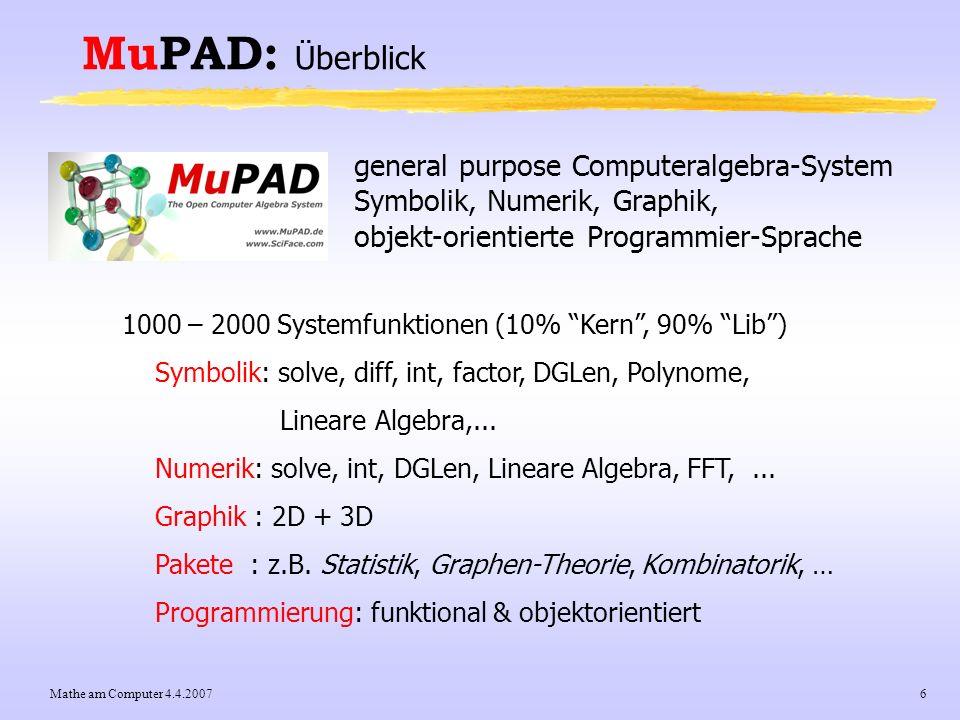 Mathe am Computer 4.4.20077 MuPAD: Überblick Vergleich mit Maple: - MuPAD 4.0: 1000 … 2000 Funktionen, Maple 10: 3000 … 4000 - einige Schwächen im symbolischen Bereich (int, ode) - nur etwa 70 spezielle Funktionen (bessel, Airy, Ci, Ei, elliptic, erf, gamma, hypergeom, kummer, Li, lambertW, Si, zeta, …), Maple 10: > 100 spezielle Funktionen + User-definierbare Datenstrukturen (domains) + Objektorientierung (z.B.