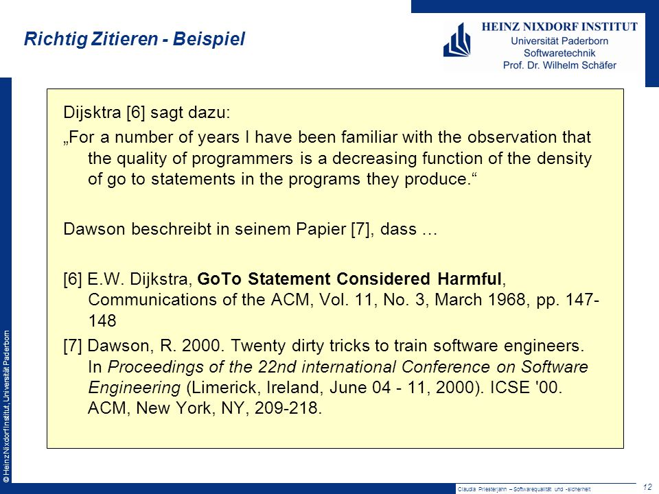© Heinz Nixdorf Institut, Universität Paderborn Richtig Zitieren - Beispiel 12 Claudia Priesterjahn – Softwarequalität und -sicherheit Dijsktra [6] sagt dazu: For a number of years I have been familiar with the observation that the quality of programmers is a decreasing function of the density of go to statements in the programs they produce.