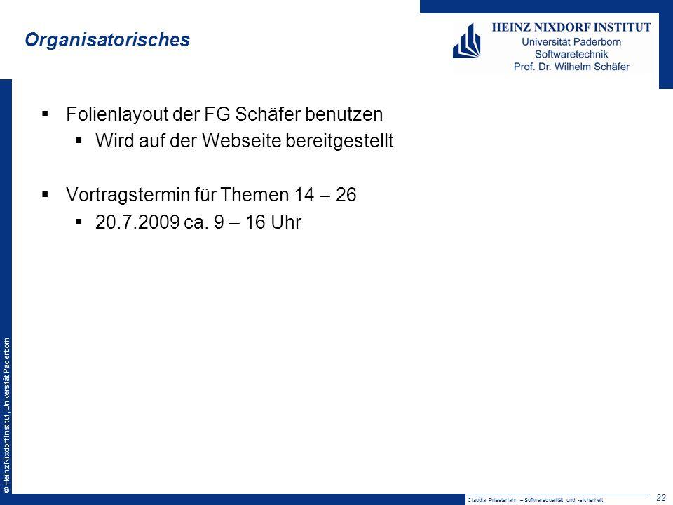 © Heinz Nixdorf Institut, Universität Paderborn Organisatorisches 22 Claudia Priesterjahn – Softwarequalität und -sicherheit Folienlayout der FG Schäfer benutzen Wird auf der Webseite bereitgestellt Vortragstermin für Themen 14 – 26 20.7.2009 ca.