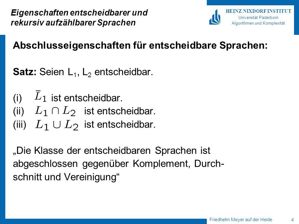 Friedhelm Meyer auf der Heide 5 HEINZ NIXDORF INSTITUT Universität Paderborn Algorithmen und Komplexität Eigenschaften entscheidbarer und rekursiv aufzählbarer Sprachen Abschlusseigenschaften für rekursiv aufzählbare Sprachen: Satz: Seien L 1 und L 2 rekursiv aufzählbar.