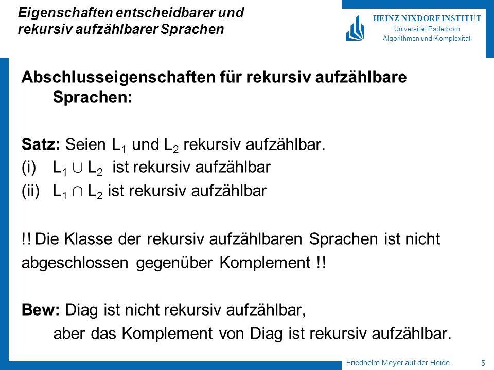 Friedhelm Meyer auf der Heide 6 HEINZ NIXDORF INSTITUT Universität Paderborn Algorithmen und Komplexität Eigenschaften entscheidbarer und rekursiv aufzählbarer Sprachen Satz: L ist entscheidbar genau dann, wenn L und rekursiv aufzählbar sind.