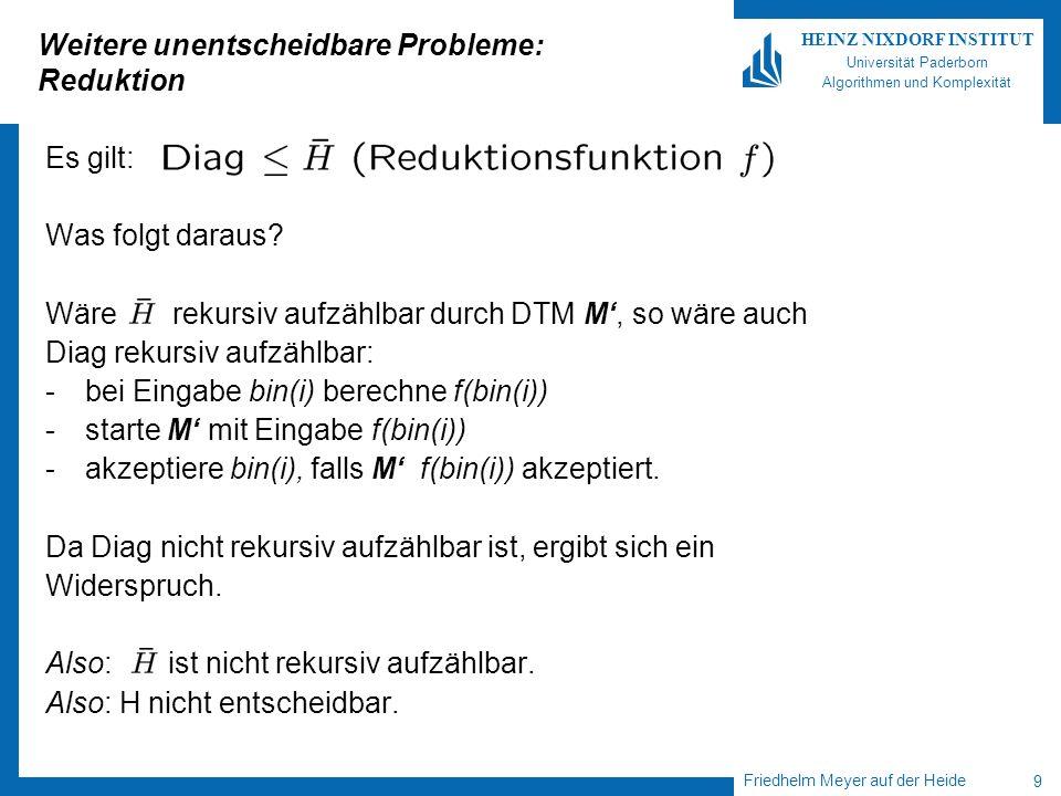 Friedhelm Meyer auf der Heide 9 HEINZ NIXDORF INSTITUT Universität Paderborn Algorithmen und Komplexität Weitere unentscheidbare Probleme: Reduktion E