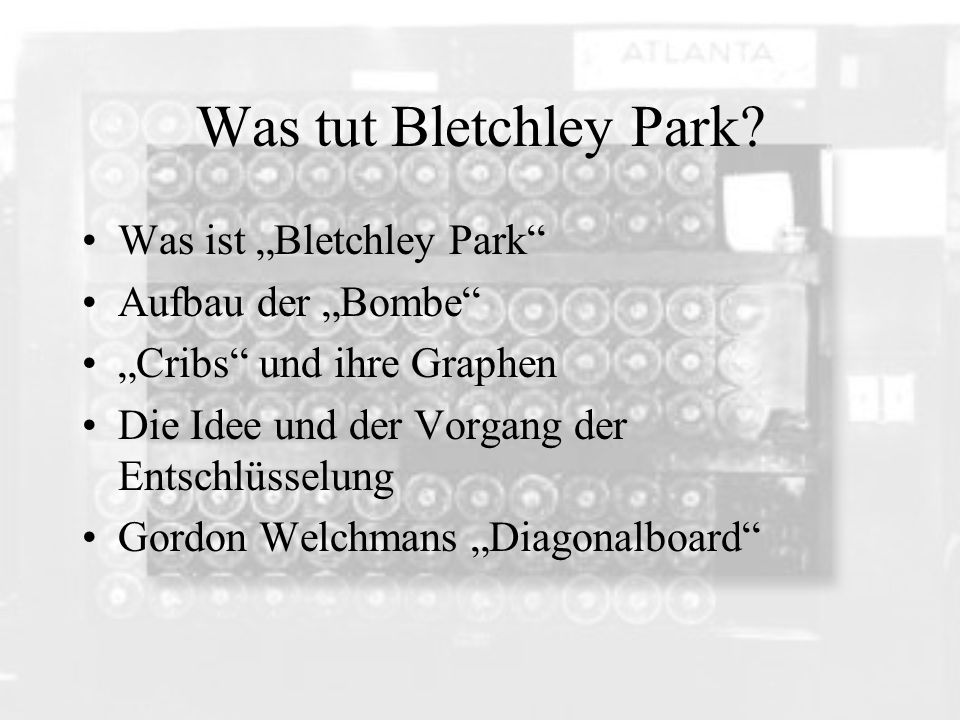 Was tut Bletchley Park? Was ist Bletchley Park Aufbau der Bombe Cribs und ihre Graphen Die Idee und der Vorgang der Entschlüsselung Gordon Welchmans D
