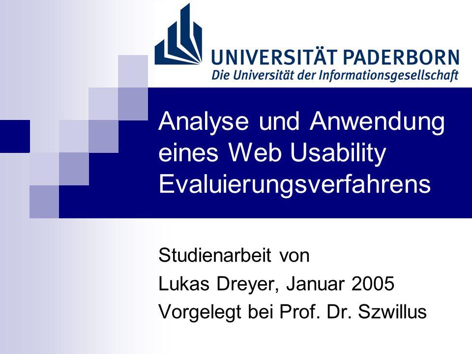 Analyse und Anwendung eines Web Usability Evaluierungsverfahrens Studienarbeit von Lukas Dreyer, Januar 2005 Vorgelegt bei Prof. Dr. Szwillus