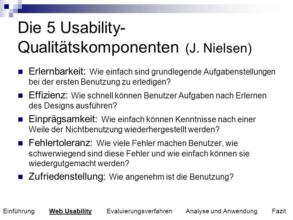 Die 5 Usability- Qualitätskomponenten (J. Nielsen) Erlernbarkeit: Wie einfach sind grundlegende Aufgabenstellungen bei der ersten Benutzung zu erledig