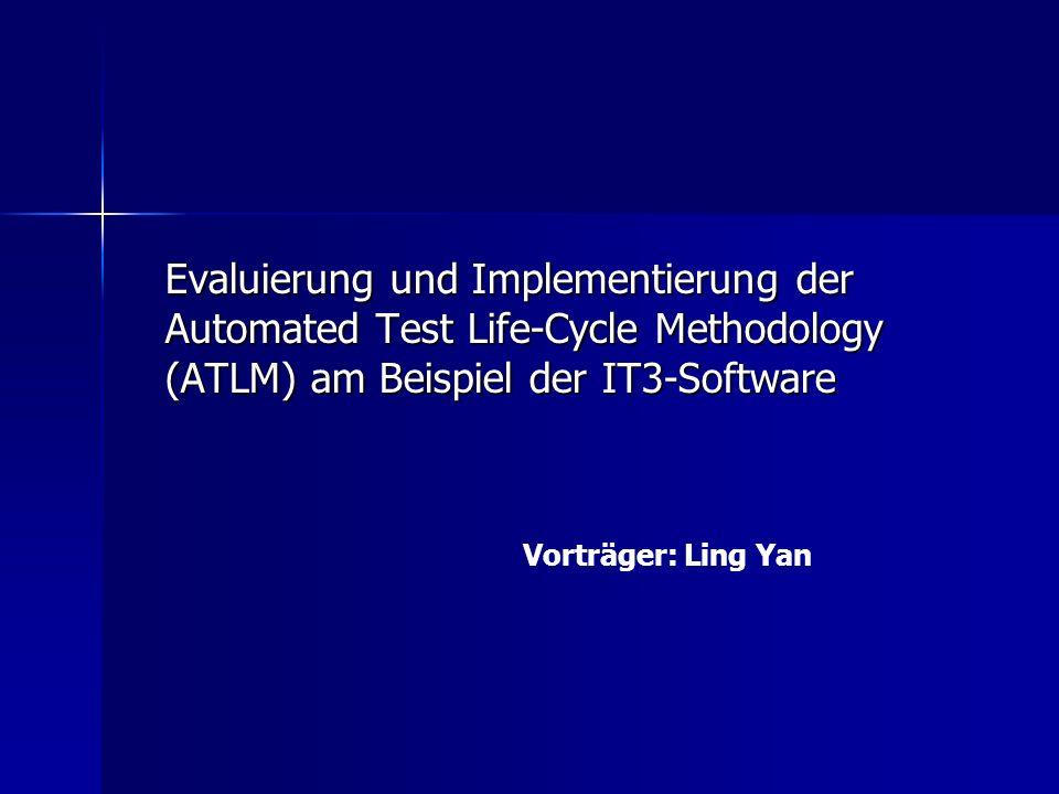 Evaluierung und Implementierung der Automated Test Life-Cycle Methodology (ATLM) am Beispiel der IT3-Software Vorträger: Ling Yan