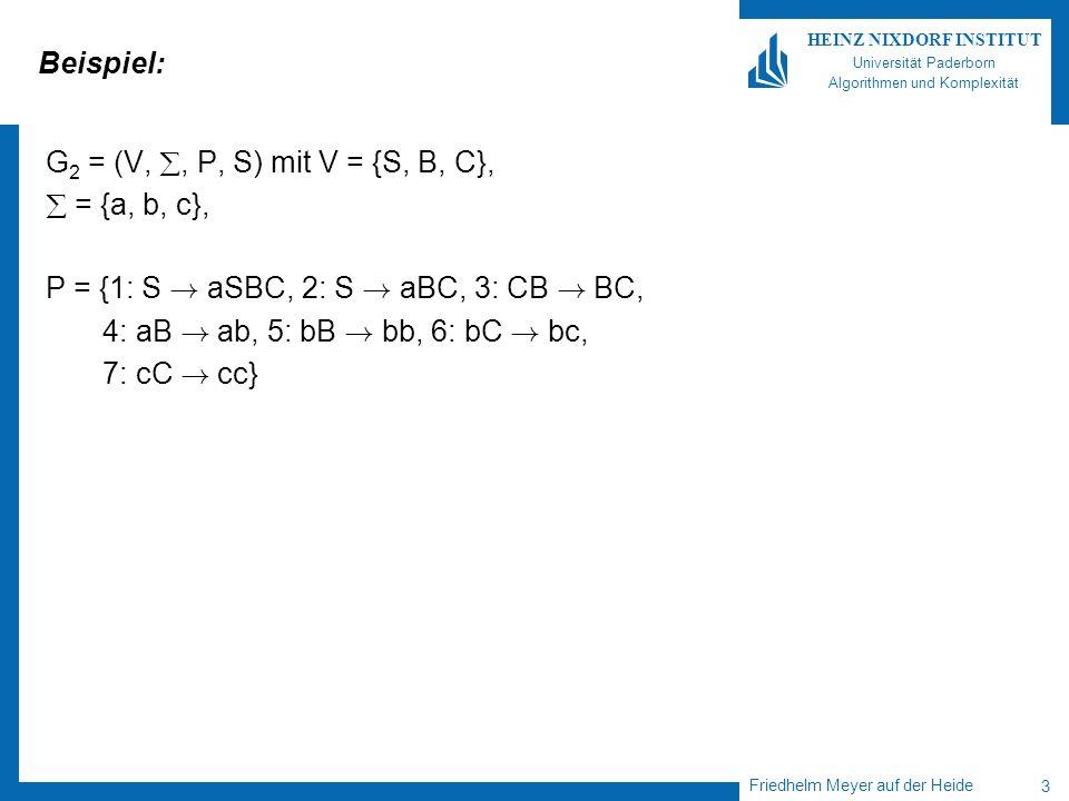Friedhelm Meyer auf der Heide 3 HEINZ NIXDORF INSTITUT Universität Paderborn Algorithmen und Komplexität Beispiel: G 2 = (V,, P, S) mit V = {S, B, C}, = {a, b, c}, P = {1: S .