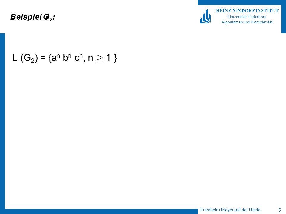 Friedhelm Meyer auf der Heide 5 HEINZ NIXDORF INSTITUT Universität Paderborn Algorithmen und Komplexität Beispiel G 2 : L (G 2 ) = {a n b n c n, n ¸ 1 }