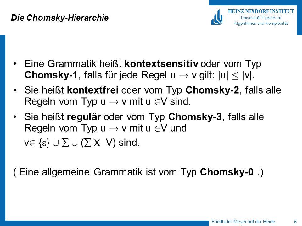 Friedhelm Meyer auf der Heide 6 HEINZ NIXDORF INSTITUT Universität Paderborn Algorithmen und Komplexität Die Chomsky-Hierarchie Eine Grammatik heißt kontextsensitiv oder vom Typ Chomsky-1, falls für jede Regel u .