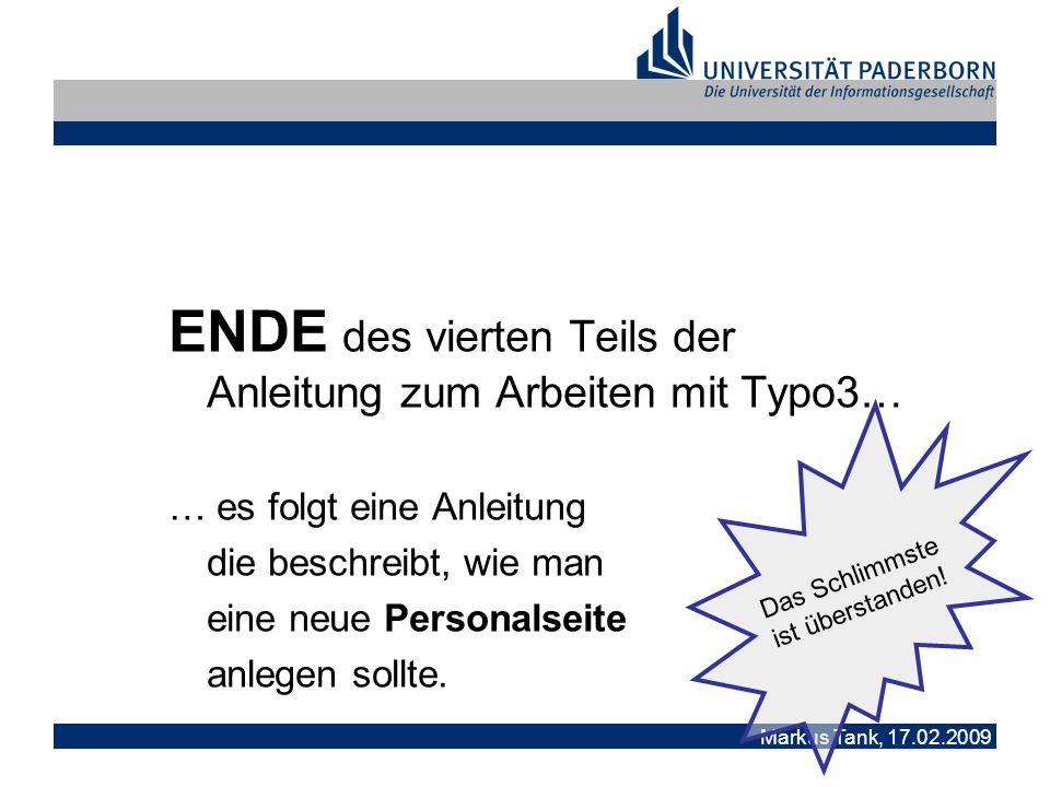 Markus Tank, 17.02.2009 ENDE des vierten Teils der Anleitung zum Arbeiten mit Typo3… … es folgt eine Anleitung die beschreibt, wie man eine neue Personalseite anlegen sollte.